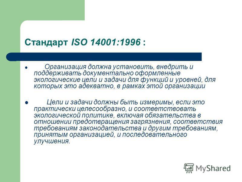Стандарт ISO 14001:1996 : Организация должна установить, внедрить и поддерживать документально оформленные экологические цели и задачи для функций и уровней, для которых это адекватно, в рамках этой организации Цели и задачи должны быть измеримы, есл