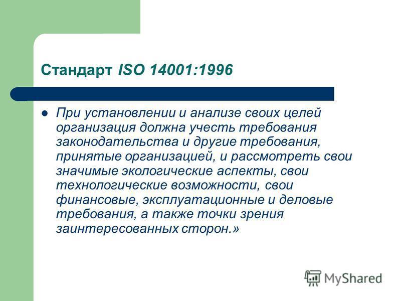 Стандарт ISO 14001:1996 При установлении и анализе своих целей организация должна учесть требования законодательства и другие требования, принятые организацией, и рассмотреть свои значимые экологические аспекты, свои технологические возможности, свои