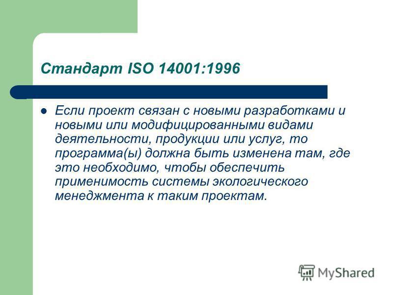 Стандарт ISO 14001:1996 Если проект связан с новыми разработками и новыми или модифицированными видами деятельности, продукции или услуг, то программа(ы) должна быть изменена там, где это необходимо, чтобы обеспечить применимость системы экологическо