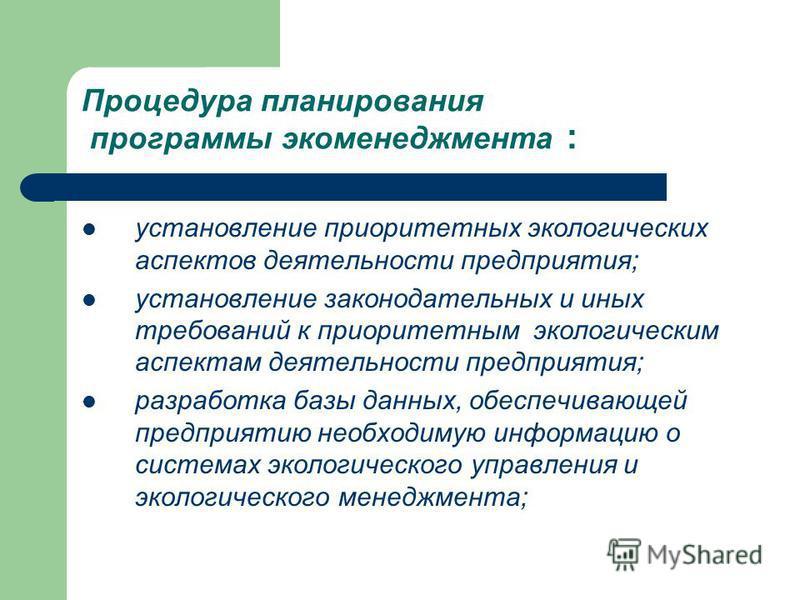 Процедура планирования программы экоменеджмента : установление приоритетных экологических аспектов деятельности предприятия; установление законодательных и иных требований к приоритетным экологическим аспектам деятельности предприятия; разработка баз