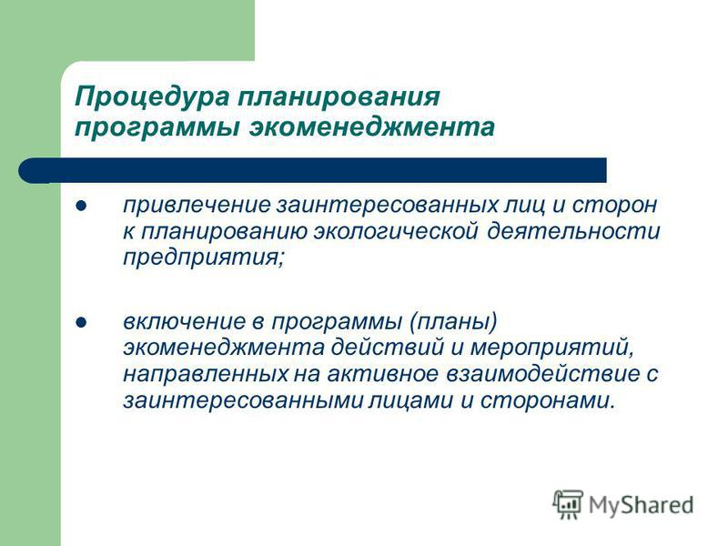 Процедура планирования программы экоменеджмента привлечение заинтересованных лиц и сторон к планированию экологической деятельности предприятия; включение в программы (планы) экоменеджмента действий и мероприятий, направленных на активное взаимодейст