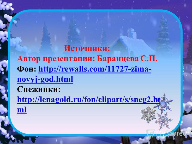 Источники: Автор презентации: Баранцева С.П. Фон: http://rewalls.com/11727-zima- novyj-god.htmlhttp://rewalls.com/11727-zima- novyj-god.html Снежинки: http://lenagold.ru/fon/clipart/s/sneg2. ht ml http://lenagold.ru/fon/clipart/s/sneg2. ht ml