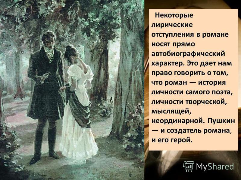 Некоторые лирические отступления в романе носят прямо автобиографический характер. Это дает нам право говорить о том, что роман история личности самого поэта, личности творческой, мыслящей, неординарной. Пушкин и создатель романа, и его герой.