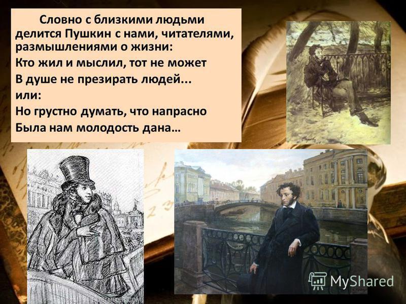 Словно с близкими людьми делится Пушкин с нами, читателями, размышлениями о жизни: Кто жил и мыслил, тот не может В душе не презирать людей... или: Но грустно думать, что напрасно Была нам молодость дана…