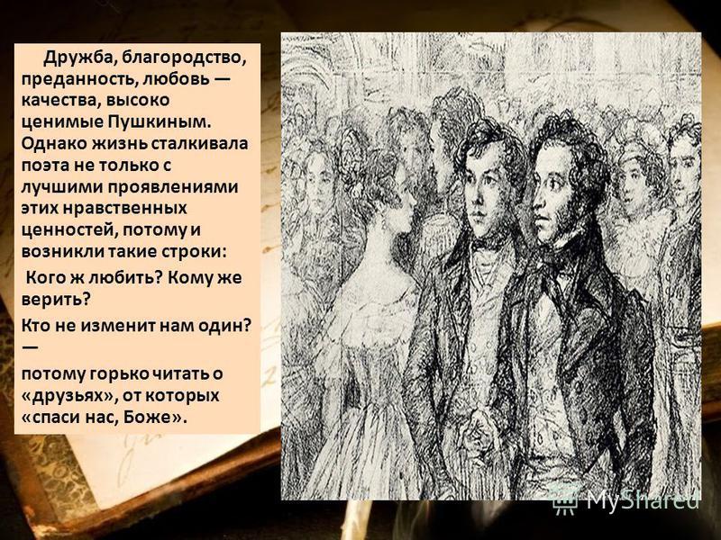 Дружба, благородство, преданность, любовь качества, высоко ценимые Пушкиным. Однако жизнь сталкивала поэта не только с лучшими проявлениями этих нравственных ценностей, потому и возникли такие строки: Кого ж любить? Кому же верить? Кто не изменит нам
