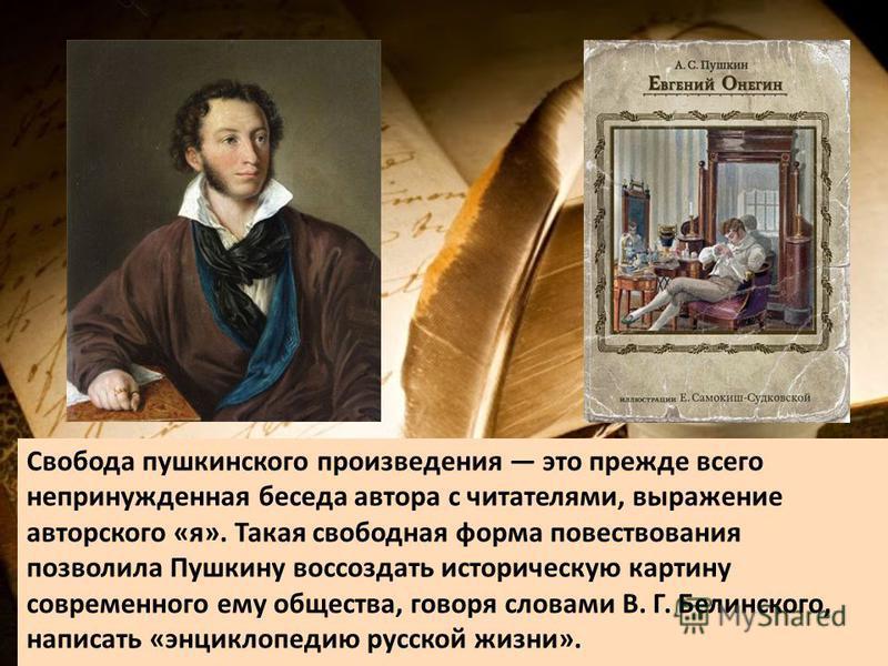Свобода пушкинского произведения это прежде всего непринужденная беседа автора с читателями, выражение авторского «я». Такая свободная форма повествования позволила Пушкину воссоздать историческую картину современного ему общества, говоря словами В.