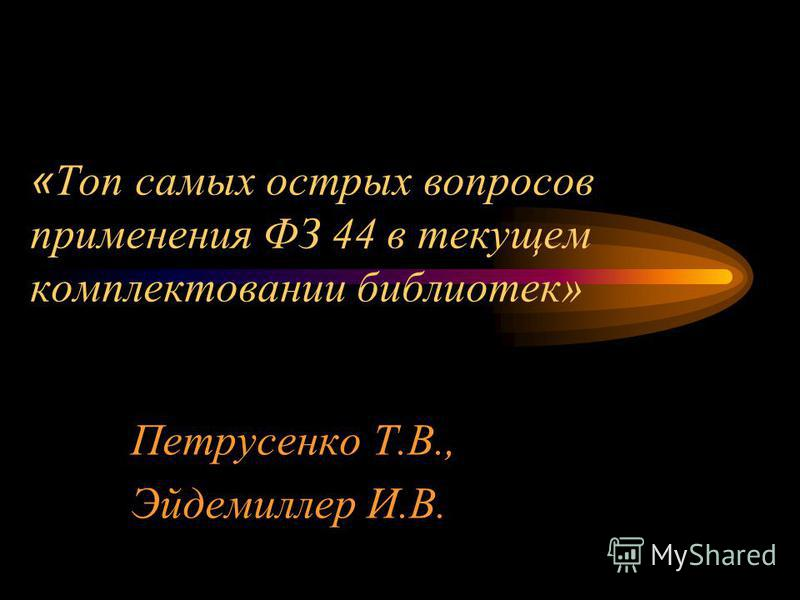 « Топ самых острых вопросов применения ФЗ 44 в текущем комплектовании библиотек» Петрусенко Т.В., Эйдемиллер И.В.