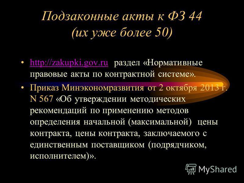 Подзаконные акты к ФЗ 44 (их уже более 50) http://zakupki.gov.ru раздел «Нормативные правовые акты по контрактной системе».http://zakupki.gov.ru Приказ Минэкономразвития от 2 октября 2013 г. N 567 «Об утверждении методических рекомендаций по применен