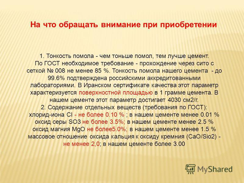 На что обращать внимание при приобретении 1. Тонкость помола - чем тоньше помол, тем лучше цемент. По ГОСТ необходимое требование - прохождение через сито с сеткой 008 не менее 85 %. Тонкость помола нашего цемента - до 99.6% подтверждена российскими
