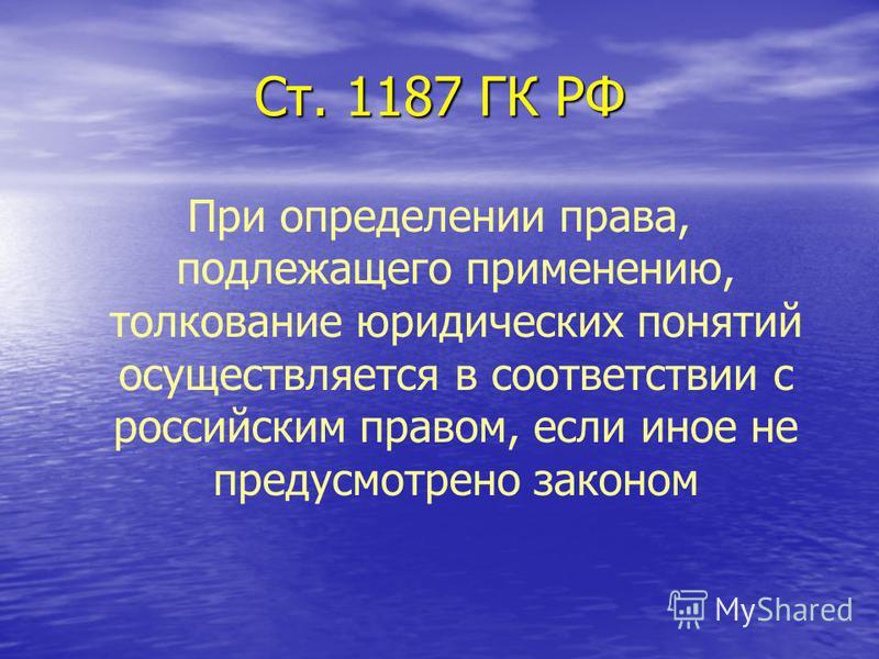 Ст. 1187 ГК РФ При определении права, подлежащего применению, толкование юридических понятий осуществляется в соответствии с российским правом, если иное не предусмотрено законом