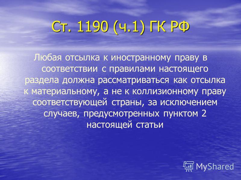 Ст. 1190 (ч.1) ГК РФ Любая отсылка к иностранному праву в соответствии с правилами настоящего раздела должна рассматриваться как отсылка к материальному, а не к коллизионному праву соответствующей страны, за исключением случаев, предусмотренных пункт