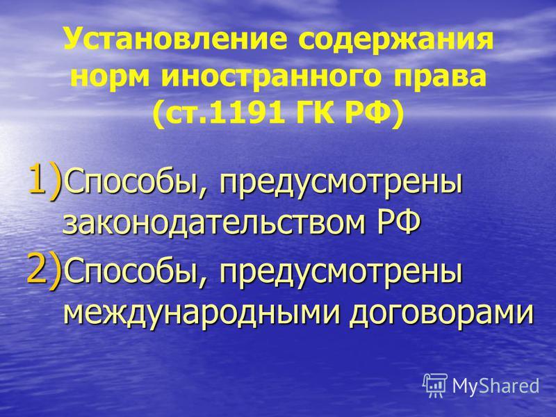 Установление содержания норм иностранного права (ст.1191 ГК РФ) 1) Способы, предусмотрены законодательством РФ 2) Способы, предусмотрены международными договорами