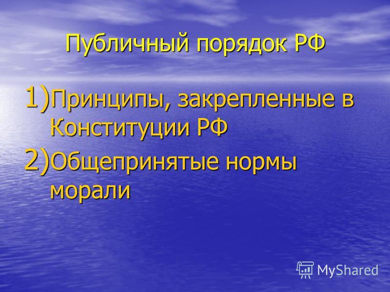Публичный порядок РФ 1) Принципы, закрепленные в Конституции РФ 2) Общепринятые нормы морали