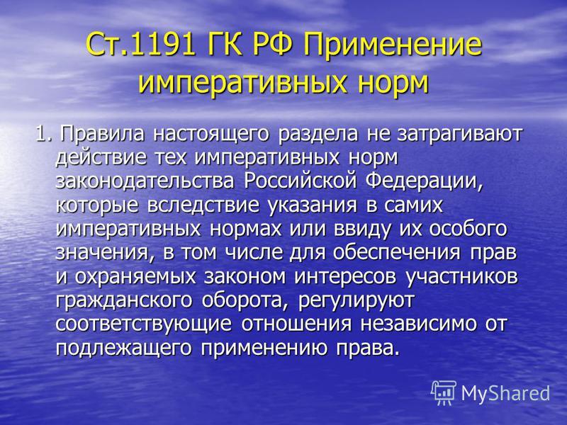 Ст.1191 ГК РФ Применение императивных норм 1. Правила настоящего раздела не затрагивают действие тех императивных норм законодательства Российской Федерации, которые вследствие указания в самих императивных нормах или ввиду их особого значения, в том