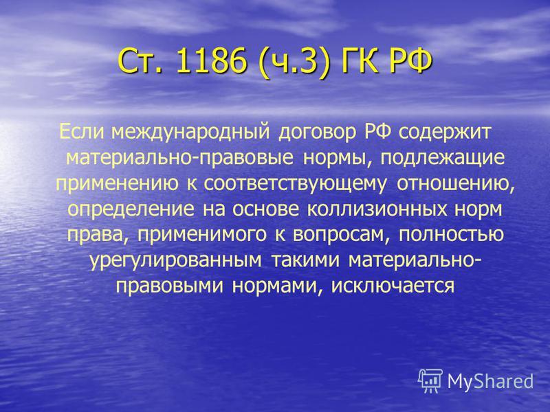 Ст. 1186 (ч.3) ГК РФ Если международный договор РФ содержит материально-правовые нормы, подлежащие применению к соответствующему отношению, определение на основе коллизионных норм права, применимого к вопросам, полностью урегулированным такими матери