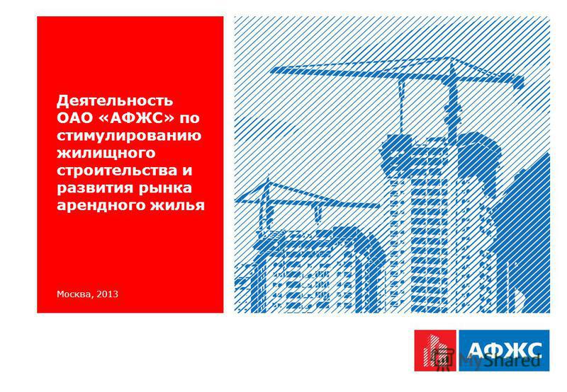 Москва, 2013 Деятельность ОАО «АФЖС» по стимулированию жилищного строительства и развития рынка арендного жилья