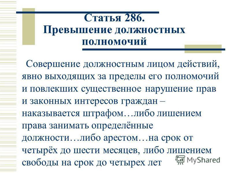 Статья 286. Превышение должностных полномочий Совершение должностным лицом действий, явно выходящих за пределы его полномочий и повлекших существенное нарушение прав и законных интересов граждан – наказывается штрафом…либо лишением права занимать опр