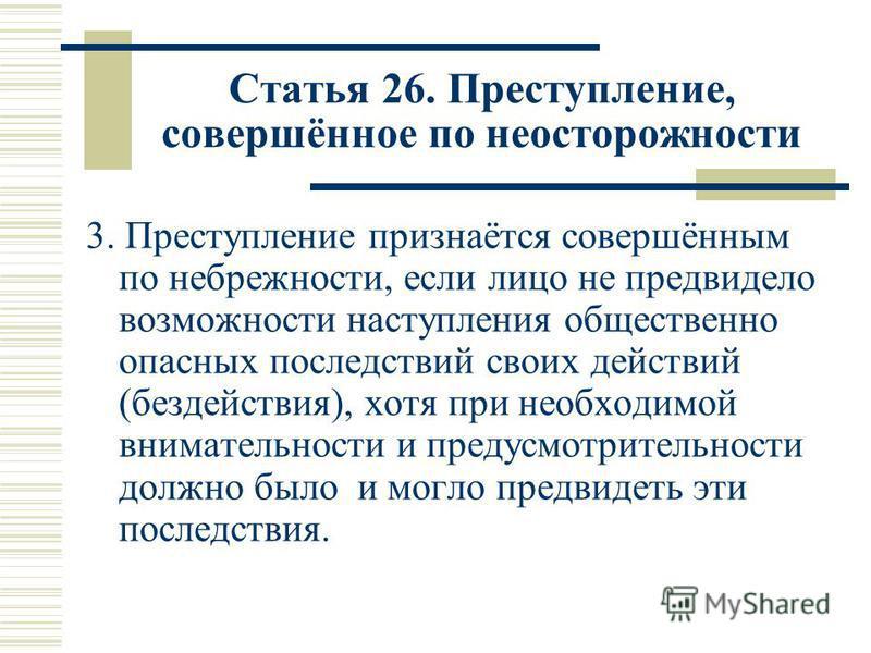 Статья 26. Преступление, совершённое по неосторожности 3. Преступление признаётся совершённым по небрежности, если лицо не предвидело возможности наступления общественно опасных последствий своих действий (бездействия), хотя при необходимой вниматель