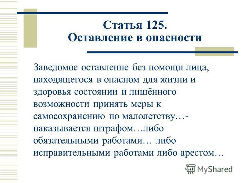 Статья 125. Оставление в опасности Заведомое оставление без помощи лица, находящегося в опасном для жизни и здоровья состоянии и лишённого возможности принять меры к самосохранению по малолетству…- наказывается штрафом…либо обязательными работами… ли