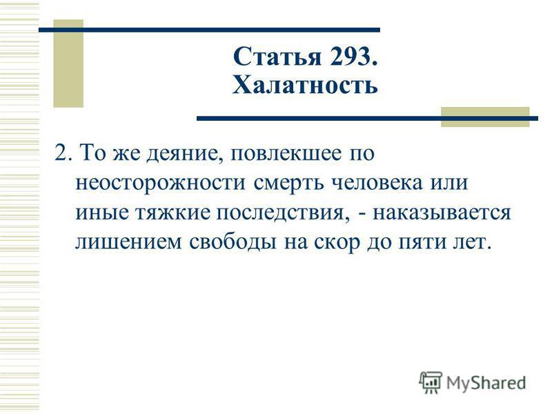 Статья 293. Халатность 2. То же деяние, повлекшее по неосторожности смерть человека или иные тяжкие последствия, - наказывается лишением свободы на скор до пяти лет.