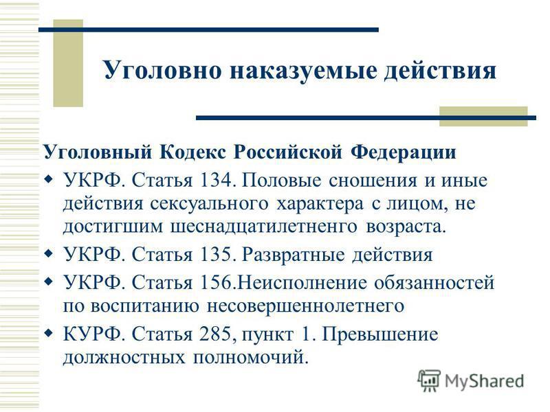 Уголовно наказуемые действия Уголовный Кодекс Российской Федерации УКРФ. Статья 134. Половые сношения и иные действия сексуального характера с лицом, не достигшим шестнадцатилетнего возраста. УКРФ. Статья 135. Развратные действия УКРФ. Статья 156. Не