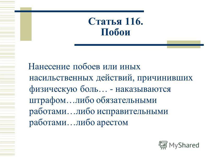 Статья 116. Побои Нанесение побоев или иных насильственных действий, причинивших физическую боль… - наказываются штрафом…либо обязательными работами…либо исправительными работами…либо арестом