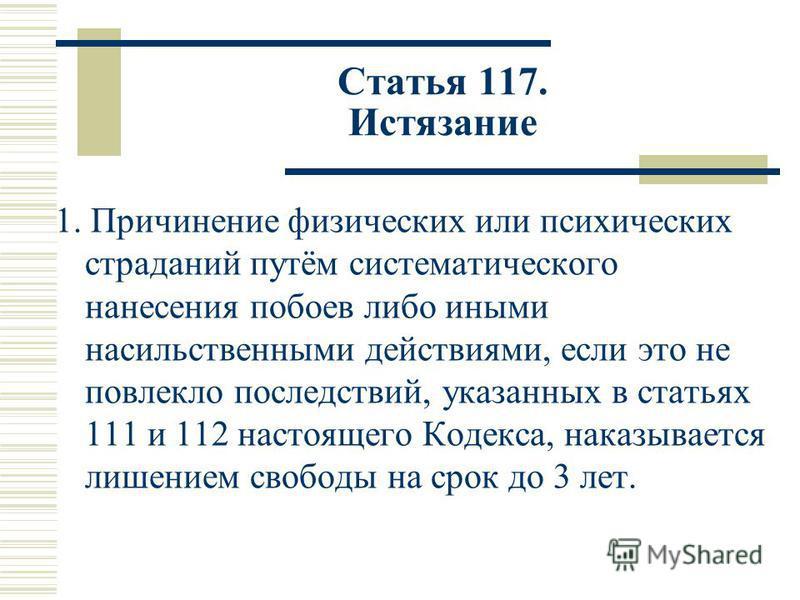 Статья 117. Истязание 1. Причинение физических или психических страданий путём систематического нанесения побоев либо иными насильственными действиями, если это не повлекло последствий, указанных в статьях 111 и 112 настоящего Кодекса, наказывается л