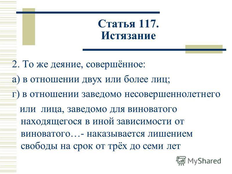 Статья 117. Истязание 2. То же деяние, совершённое: а) в отношении двух или более лиц; г) в отношении заведомо несовершеннолетнего или лица, заведомо для виноватого находящегося в иной зависимости от виноватого…- наказывается лишением свободы на срок
