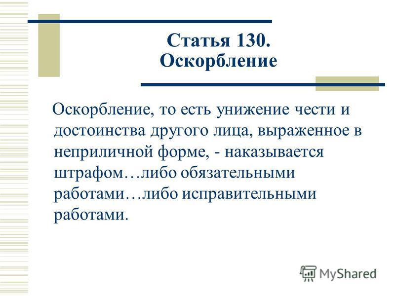Статья 130. Оскорбление Оскорбление, то есть унижение чести и достоинства другого лица, выраженное в неприличной форме, - наказывается штрафом…либо обязательными работами…либо исправительными работами.