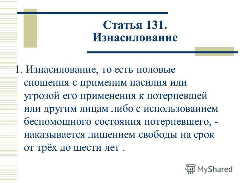 Статья 131. Изнасилование 1. Изнасилование, то есть половые сношения с применим насилия или угрозой его применения к потерпевшей или другим лицам либо с использованием беспомощного состояния потерпевшего, - наказывается лишением свободы на срок от тр