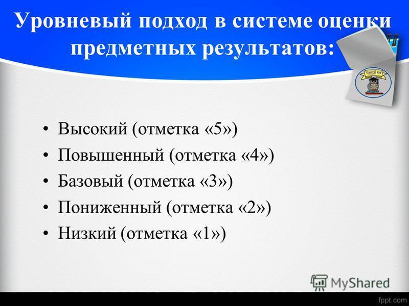 Высокий (отметка «5») Повышенный (отметка «4») Базовый (отметка «3») Пониженный (отметка «2») Низкий (отметка «1») Уровневый подход в системе оценки предметных результатов: