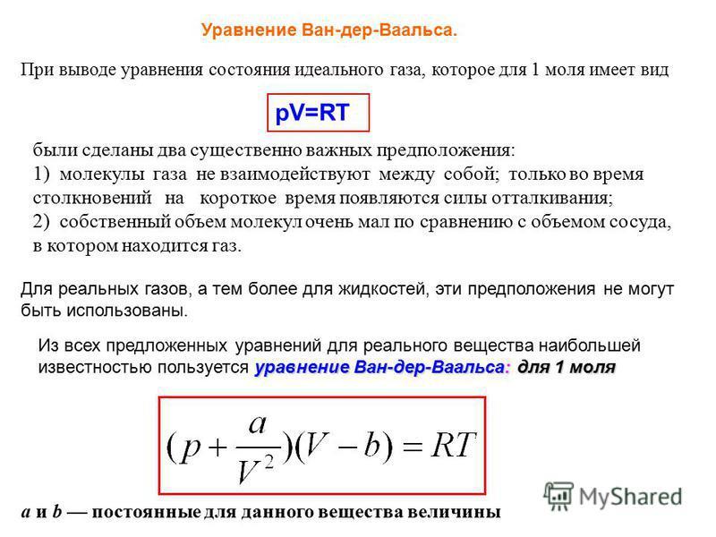 Уравнение Ван-дер-Ваальса. При выводе уравнения состояния идеального газа, которое для 1 моля имеет вид pV=RT были сделаны два существенно важных предположения: 1) молекулы газа не взаимодействуют между собой; только во время столкновений на короткое
