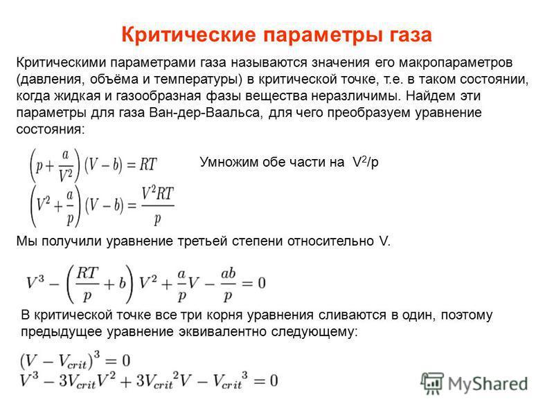 Критические параметры газа Критическими параметрами газа называются значения его макропараметров (давления, объёма и температуры) в критической точке, т.е. в таком состоянии, когда жидкая и газообразная фазы вещества неразличимы. Найдем эти параметры