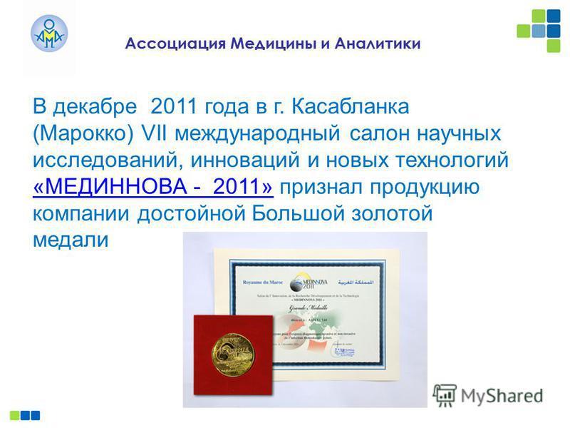 Ассоциация Медицины и Аналитики В декабре 2011 года в г. Касабланка (Марокко) VII международный салон научных исследований, инноваций и новых технологий «МЕДИННОВА - 2011» признал продукцию компании достойной Большой золотой медали «МЕДИННОВА - 2011»