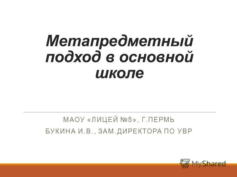 Метапредметный подход в основной школе МАОУ «ЛИЦЕЙ 5», Г.ПЕРМЬ БУКИНА И.В., ЗАМ.ДИРЕКТОРА ПО УВР