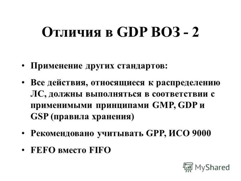 Отличия в GDP ВОЗ - 2 Применение других стандартов: Все действия, относящиеся к распределению ЛС, должны выполняться в соответствии с применимыми принципами GMP, GDP и GSP (правила хранения) Рекомендовано учитывать GPP, ИСО 9000 FEFO вместо FIFO