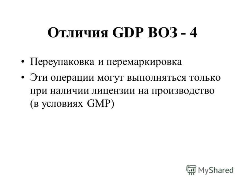 Отличия GDP ВОЗ - 4 Переупаковка и перемаркировка Эти операции могут выполняться только при наличии лицензии на производство (в условиях GMP)