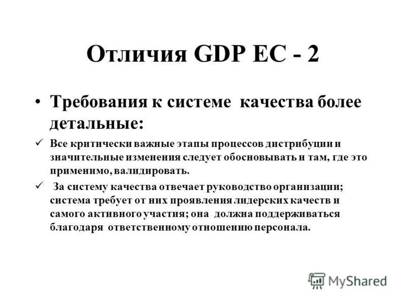 Отличия GDP ЕС - 2 Требования к системе качества более детальные: Все критически важные этапы процессов дистрибуции и значительные изменения следует обосновывать и там, где это применимо, валидировать. За систему качества отвечает руководство организ