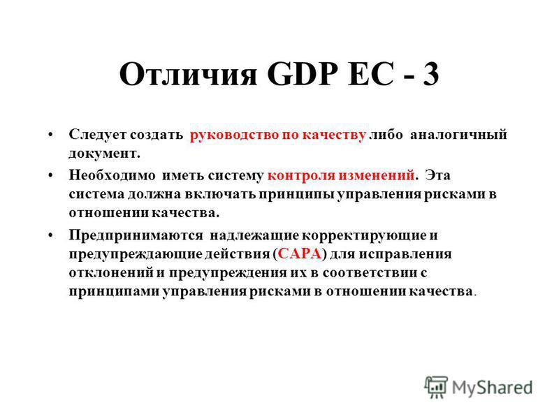 Отличия GDP ЕС - 3 Следует создать руководство по качеству либо аналогичный документ. Необходимо иметь систему контроля изменений. Эта система должна включать принципы управления рисками в отношении качества. Предпринимаются надлежащие корректирующие