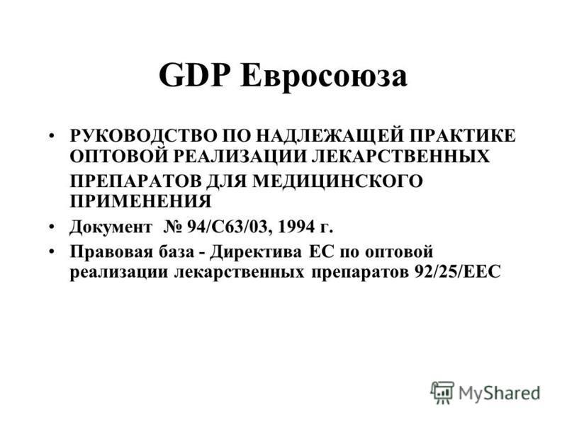 GDP Евросоюза РУКОВОДСТВО ПО НАДЛЕЖАЩЕЙ ПРАКТИКЕ ОПТОВОЙ РЕАЛИЗАЦИИ ЛЕКАРСТВЕННЫХ ПРЕПАРАТОВ ДЛЯ МЕДИЦИНСКОГО ПРИМЕНЕНИЯ Документ 94/C63/03, 1994 г. Правовая база - Директива ЕС по оптовой реализации лекарственных препаратов 92/25/ЕЕС