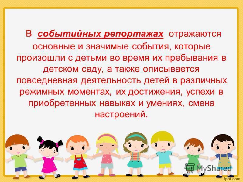 В событийных репортажах отражаются основные и значимые события, которые произошли с детьми во время их пребывания в детском саду, а также описывается повседневная деятельность детей в различных режимных моментах, их достижения, успехи в приобретенных