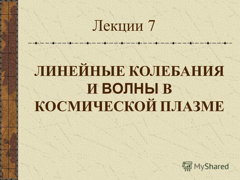 ЛИНЕЙНЫЕ КОЛЕБАНИЯ И ВОЛНЫ В КОСМИЧЕСКОЙ ПЛАЗМЕ Лекции 7