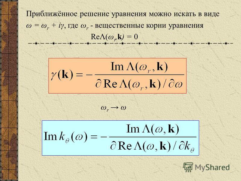 Приближённое решение уравнения можно искать в виде ω = ω r + iγ, где ω r - вещественные корни уравнения ReΛ(ω r,k) = 0 ωr ωωr ω