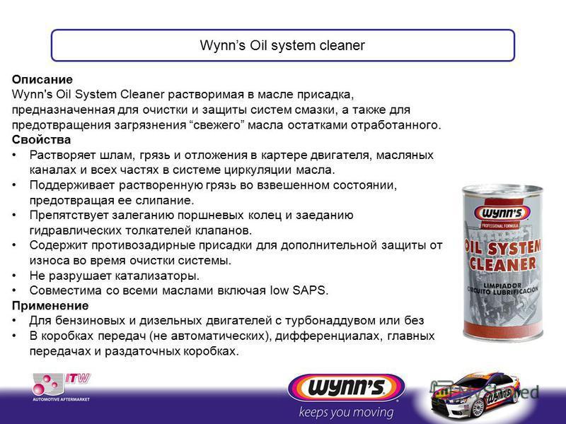 Описание Wynn's Oil System Cleaner растворимая в масле присадка, предназначенная для очистки и защиты систем смазки, а также для предотвращения загрязнения свежего масла остатками отработанного. Свойства Растворяет шлам, грязь и отложения в картере д