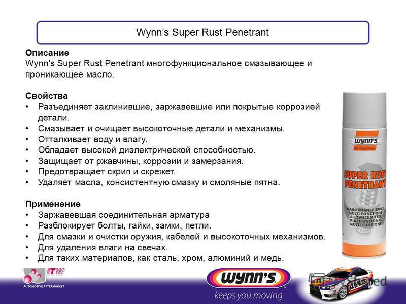 Описание Wynn's Super Rust Penetrant многофункциональное смазывающее и проникающее масло. Свойства Разъединяет заклинившие, заржавевшие или покрытые коррозией детали. Cмазывает и очищает высокоточные детали и механизмы. Отталкивает воду и влагу. Обла