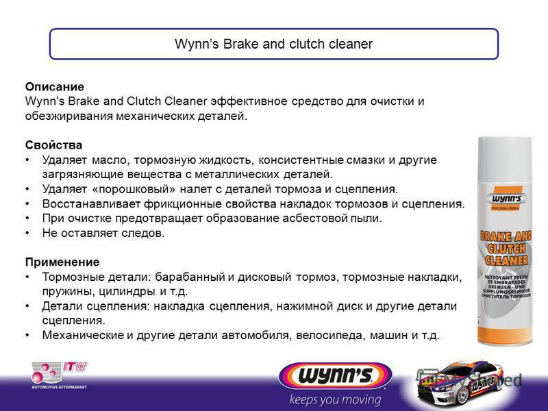 Описание Wynn's Brake and Clutch Cleaner эффективное средство для очистки и обезжиривания механических деталей. Свойства Удаляет масло, тормозную жидкость, консистентные смазки и другие загрязняющие вещества с металлических деталей. Удаляет «порошков