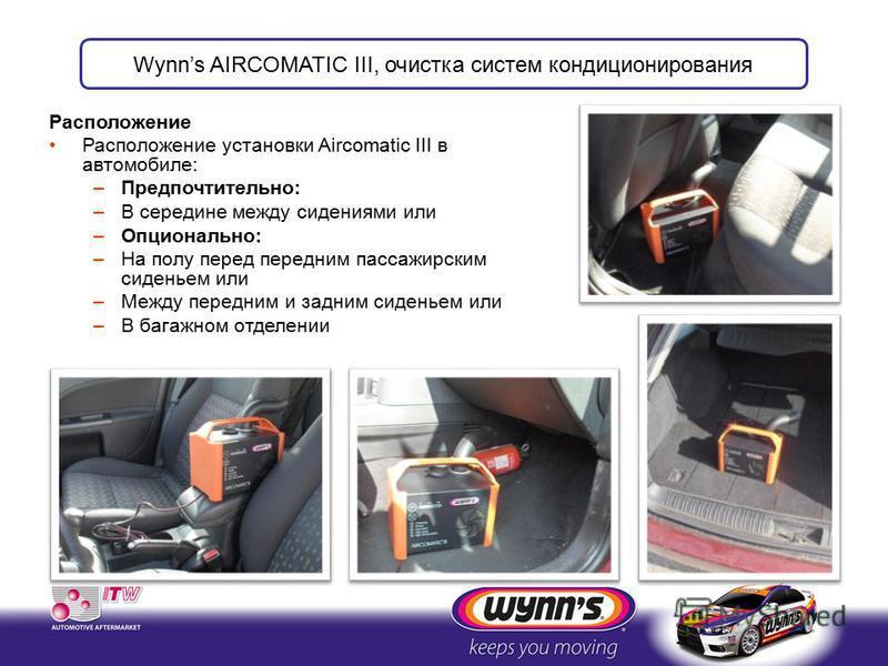 Расположение Расположение установки Aircomatic III в автомобиле: –Предпочтительно: –В середине между сидениями или –Опционально: –На полу перед передним пассажирским сиденьем или –Между передним и задним сиденьем или –В багажном отделении Wynns AIRCO