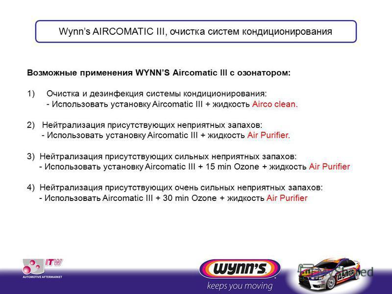 Возможные применения WYNNS Aircomatic III с озонатором: 1)Очистка и дезинфекция системы кондиционирования: - Использовать установку Aircomatic III + жидкость Airco clean. 2) Нейтрализация присутствующих неприятных запахов: - Использовать установку Ai