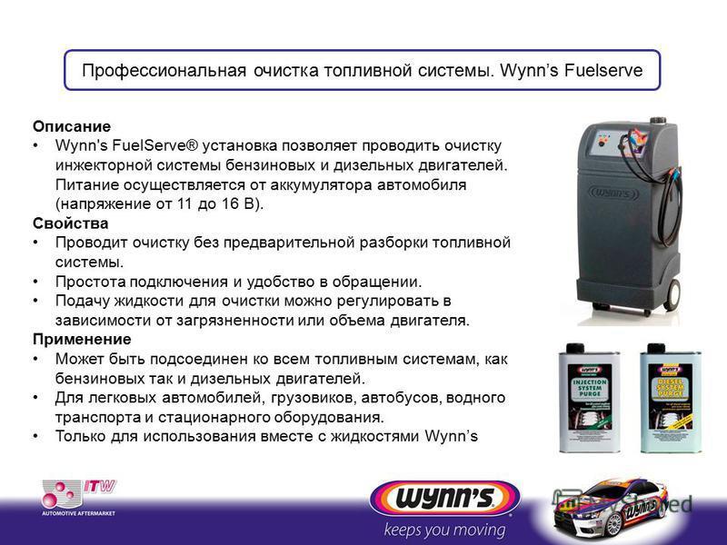 Описание Wynn's FuelServe® установка позволяет проводить очистку инжекторной системы бензиновых и дизельных двигателей. Питание осуществляется от аккумулятора автомобиля (напряжение от 11 до 16 В). Свойства Проводит очистку без предварительной разбор
