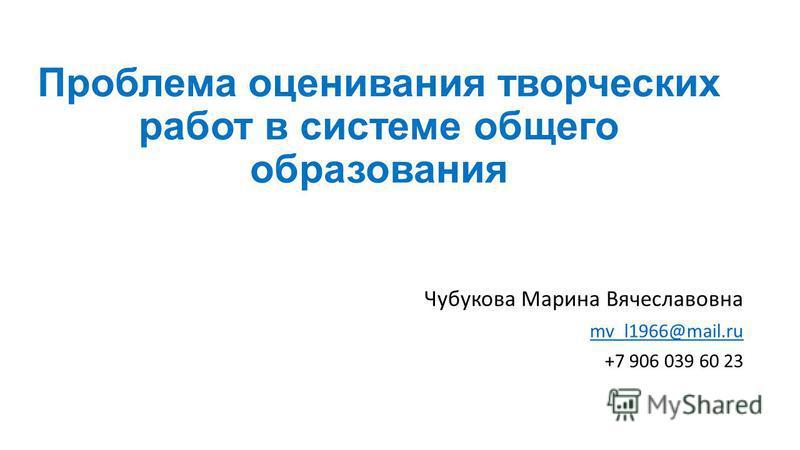 Проблема оценивания творческих работ в системе общего образования Чубукова Марина Вячеславовна mv_l1966@mail.ru +7 906 039 60 23